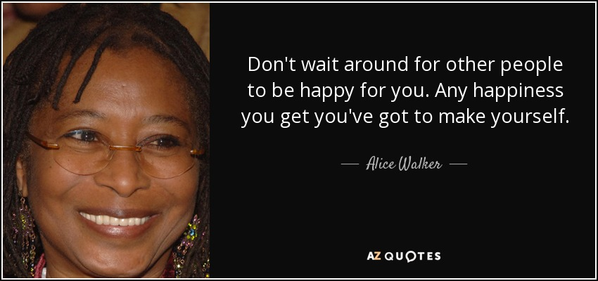 Don't wait around for other people to be happy for you. Any happiness you get you've got to make yourself. - Alice Walker