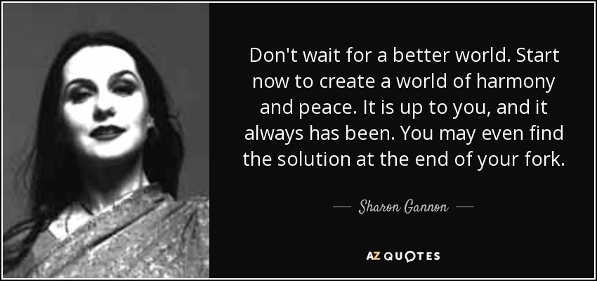 Don't wait for a better world. Start now to create a world of harmony and peace. It is up to you, and it always has been. You may even find the solution at the end of your fork. - Sharon Gannon