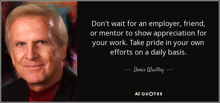 Don't wait for an employer, friend, or mentor to show appreciation for your work. Take pride in your own efforts on a daily basis. - Denis Waitley