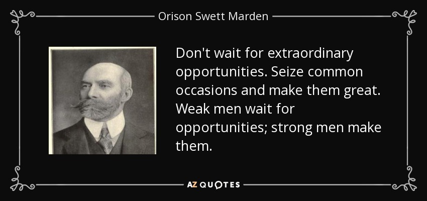 Don't wait for extraordinary opportunities. Seize common occasions and make them great. Weak men wait for opportunities; strong men make them. - Orison Swett Marden