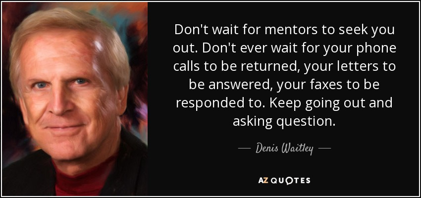 Don't wait for mentors to seek you out. Don't ever wait for your phone calls to be returned, your letters to be answered, your faxes to be responded to. Keep going out and asking question. - Denis Waitley