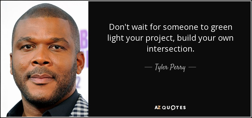 Don't wait for someone to green light your project, build your own intersection. - Tyler Perry