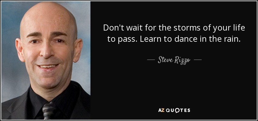 Don't wait for the storms of your life to pass. Learn to dance in the rain. - Steve Rizzo