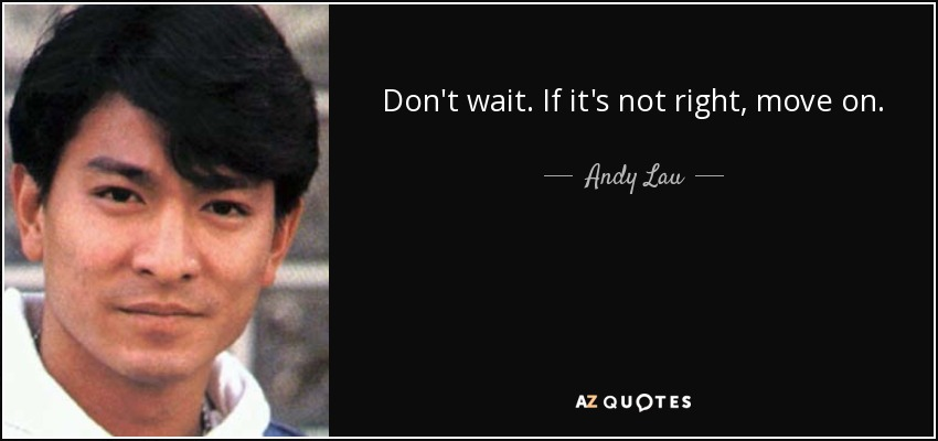 Don't wait. If it's not right, move on. - Andy Lau
