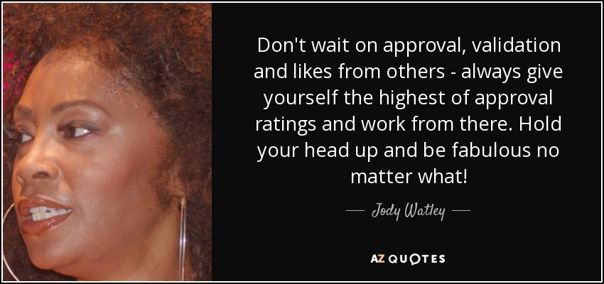 Don't wait on approval, validation and likes from others - always give yourself the highest of approval ratings and work from there. Hold your head up and be fabulous no matter what! - Jody Watley