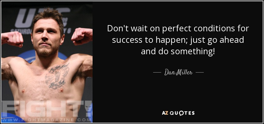 Don't wait on perfect conditions for success to happen; just go ahead and do something! - Dan Miller
