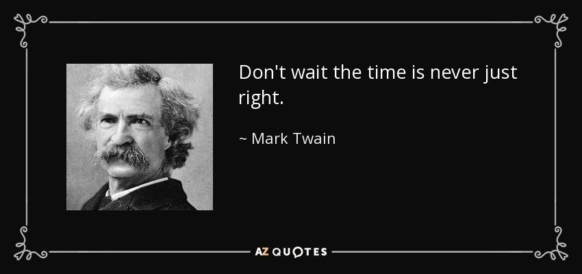 Don't wait the time is never just right. - Mark Twain