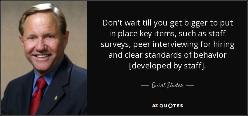 Don't wait till you get bigger to put in place key items, such as staff surveys, peer interviewing for hiring and clear standards of behavior [developed by staff]. - Quint Studer