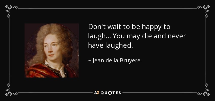 Don't wait to be happy to laugh... You may die and never have laughed. - Jean de la Bruyere