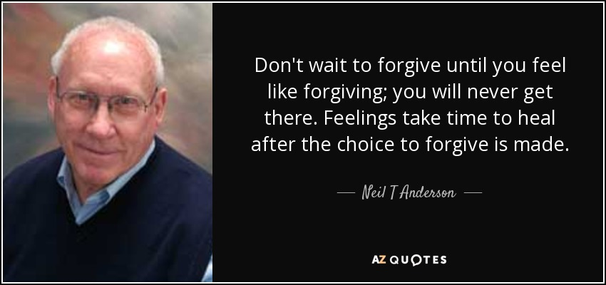 Don't wait to forgive until you feel like forgiving; you will never get there. Feelings take time to heal after the choice to forgive is made. - Neil T Anderson