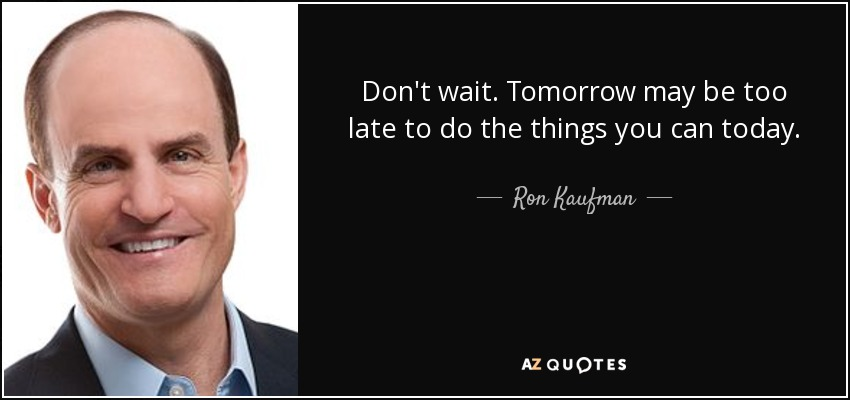 Don't wait. Tomorrow may be too late to do the things you can today. - Ron Kaufman