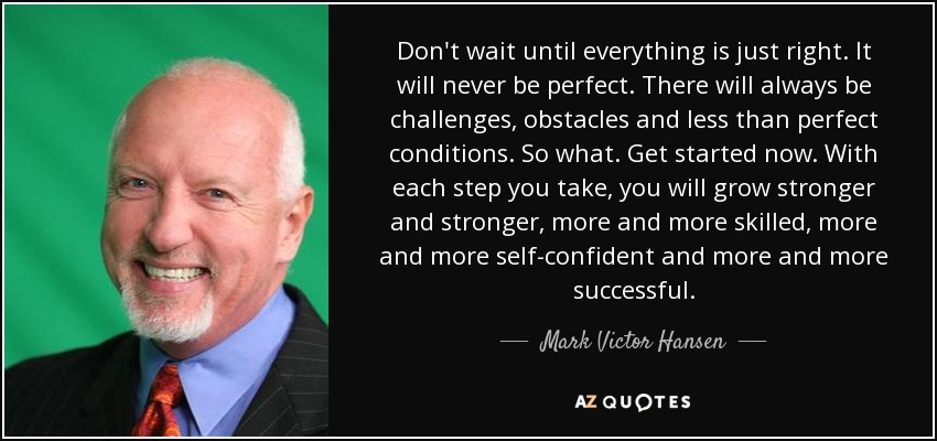 Don't wait until everything is just right. It will never be perfect. There will always be challenges, obstacles and less than perfect conditions. So what. Get started now. With each step you take, you will grow stronger and stronger, more and more skilled, more and more self-confident and more and more successful. - Mark Victor Hansen