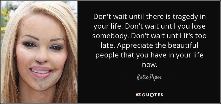 Don't wait until there is tragedy in your life. Don't wait until you lose somebody. Don't wait until it's too late. Appreciate the beautiful people that you have in your life now. - Katie Piper