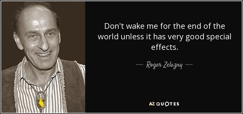 Don't wake me for the end of the world unless it has very good special effects. - Roger Zelazny