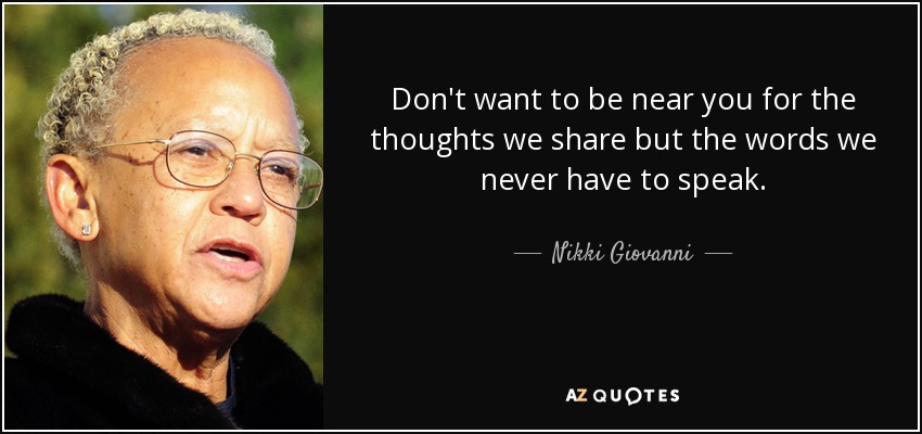 Don't want to be near you for the thoughts we share but the words we never have to speak. - Nikki Giovanni
