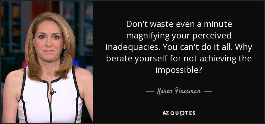Don't waste even a minute magnifying your perceived inadequacies. You can't do it all. Why berate yourself for not achieving the impossible? - Karen Finerman