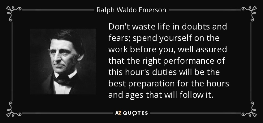 Don't waste life in doubts and fears; spend yourself on the work before you, well assured that the right performance of this hour's duties will be the best preparation for the hours and ages that will follow it. - Ralph Waldo Emerson