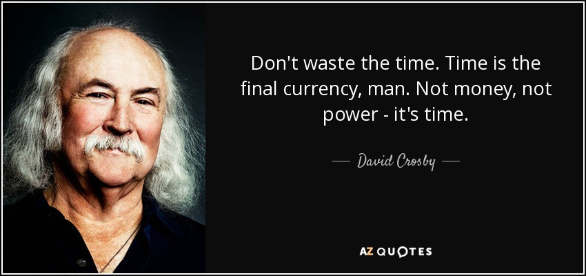 Don't waste the time. Time is the final currency, man. Not money, not power - it's time. - David Crosby