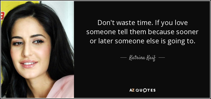 Don't waste time. If you love someone tell them because sooner or later someone else is going to. - Katrina Kaif