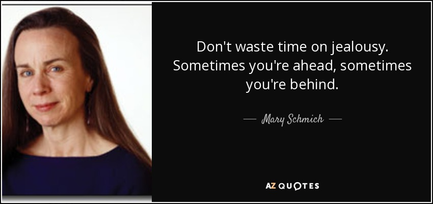 Don't waste time on jealousy. Sometimes you're ahead, sometimes you're behind. - Mary Schmich