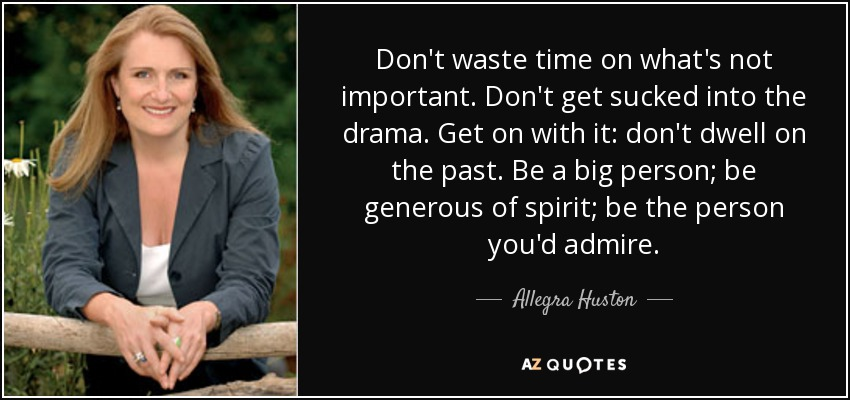 Don't waste time on what's not important. Don't get sucked into the drama. Get on with it: don't dwell on the past. Be a big person; be generous of spirit; be the person you'd admire. - Allegra Huston