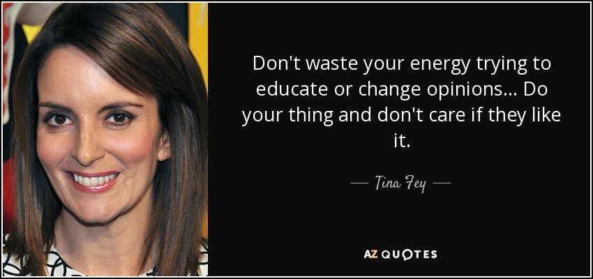 Don't waste your energy trying to educate or change opinions... Do your thing and don't care if they like it. - Tina Fey