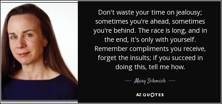 Don't waste your time on jealousy; sometimes you're ahead, sometimes you're behind. The race is long, and in the end, it's only with yourself. Remember compliments you receive, forget the insults; if you succeed in doing this, tell me how. - Mary Schmich
