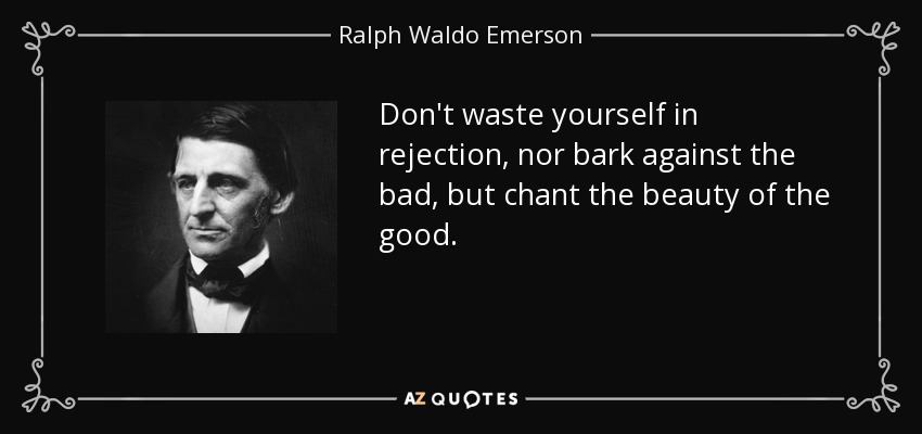 Don't waste yourself in rejection, nor bark against the bad, but chant the beauty of the good. - Ralph Waldo Emerson