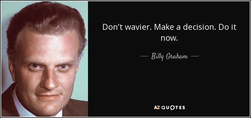 Don't wavier. Make a decision. Do it now. - Billy Graham