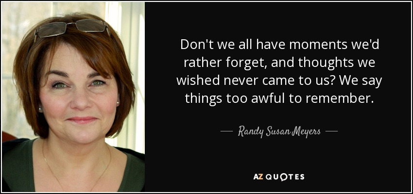 Don't we all have moments we'd rather forget, and thoughts we wished never came to us? We say things too awful to remember. - Randy Susan Meyers