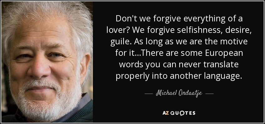 Don't we forgive everything of a lover? We forgive selfishness, desire, guile. As long as we are the motive for it...There are some European words you can never translate properly into another language. - Michael Ondaatje