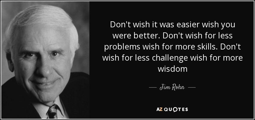 Don't wish it was easier wish you were better. Don't wish for less problems wish for more skills. Don't wish for less challenge wish for more wisdom - Jim Rohn
