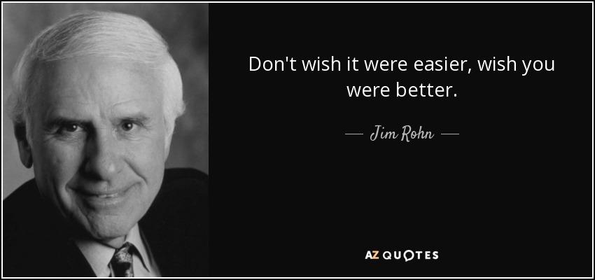Don't wish it were easier, wish you were better. - Jim Rohn