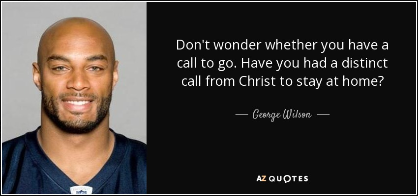 Don't wonder whether you have a call to go. Have you had a distinct call from Christ to stay at home? - George Wilson