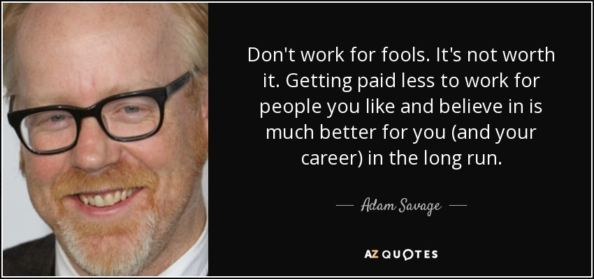 Adam Savage Quote Dont Work For Fools Its Not Worth It Getting