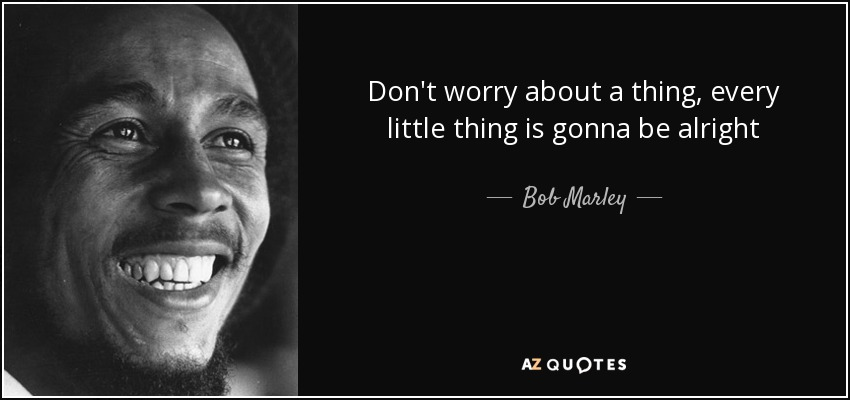 Don't worry about a thing, every little thing is gonna be alright - Bob Marley