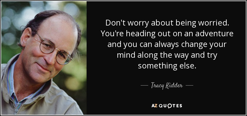 Don't worry about being worried. You're heading out on an adventure and you can always change your mind along the way and try something else. - Tracy Kidder