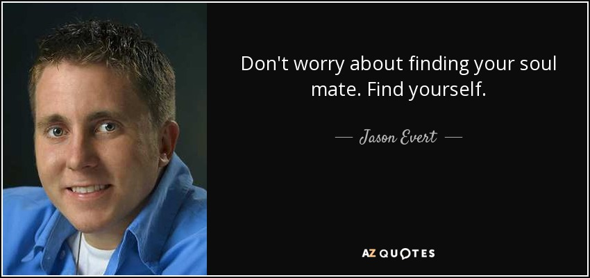 Don't worry about finding your soul mate. Find yourself. - Jason Evert