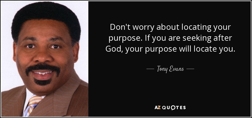 Don't worry about locating your purpose. If you are seeking after God, your purpose will locate you. - Tony Evans