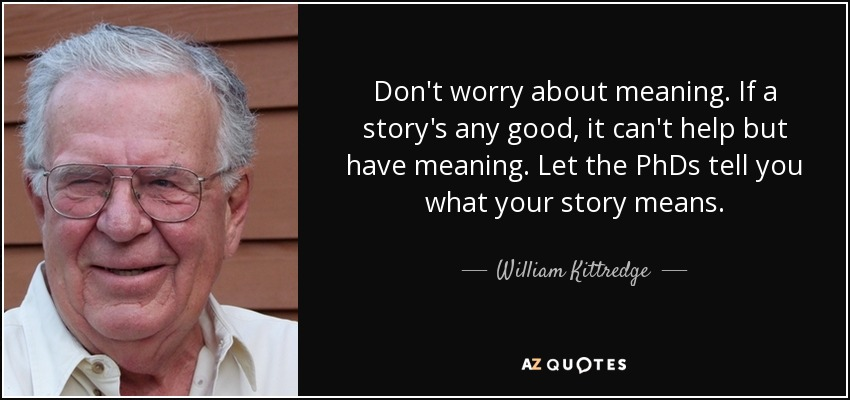 Don't worry about meaning. If a story's any good, it can't help but have meaning. Let the PhDs tell you what your story means. - William Kittredge