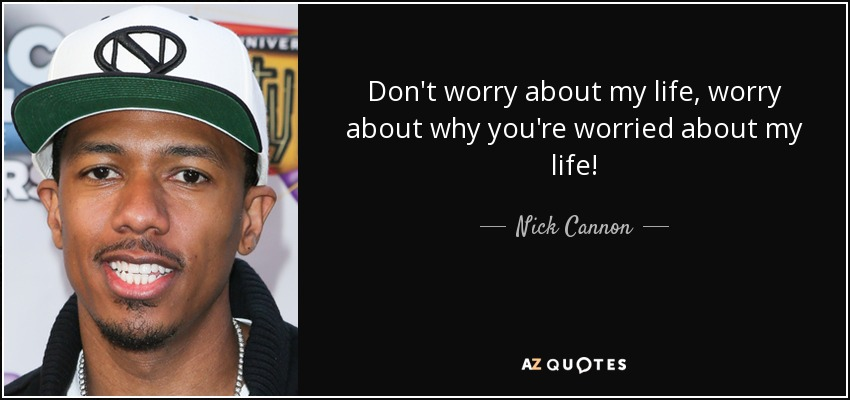 Don't worry about my life, worry about why you're worried about my life! - Nick Cannon