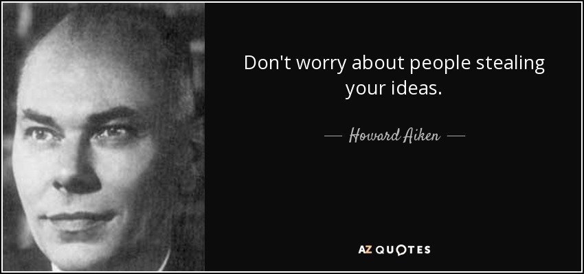 Don't worry about people stealing your ideas. - Howard Aiken