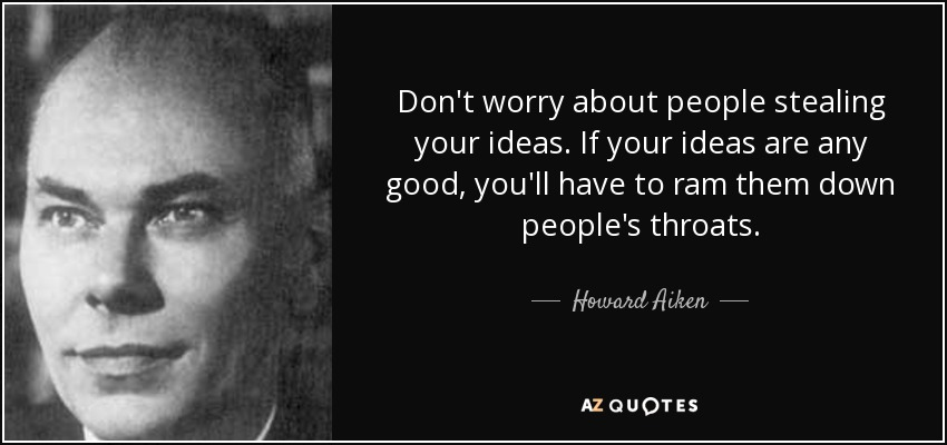 Don't worry about people stealing your ideas. If your ideas are any good, you'll have to ram them down people's throats. - Howard Aiken
