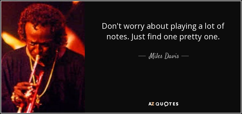 Don't worry about playing a lot of notes. Just find one pretty one. - Miles Davis
