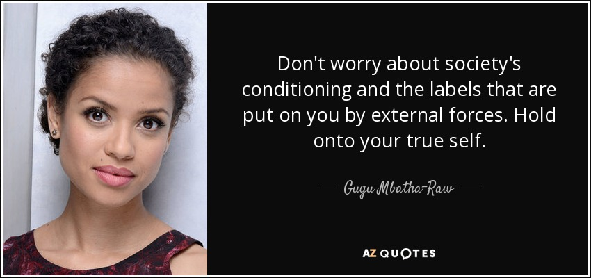 Don't worry about society's conditioning and the labels that are put on you by external forces. Hold onto your true self. - Gugu Mbatha-Raw