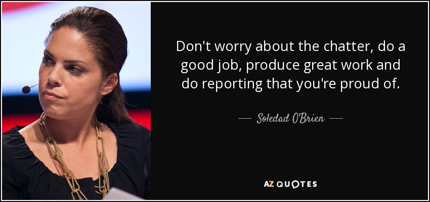 Don't worry about the chatter, do a good job, produce great work and do reporting that you're proud of. - Soledad O'Brien