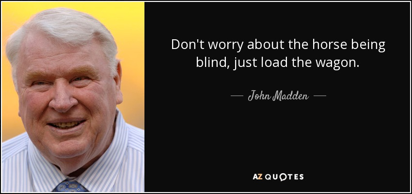 Don't worry about the horse being blind, just load the wagon. - John Madden