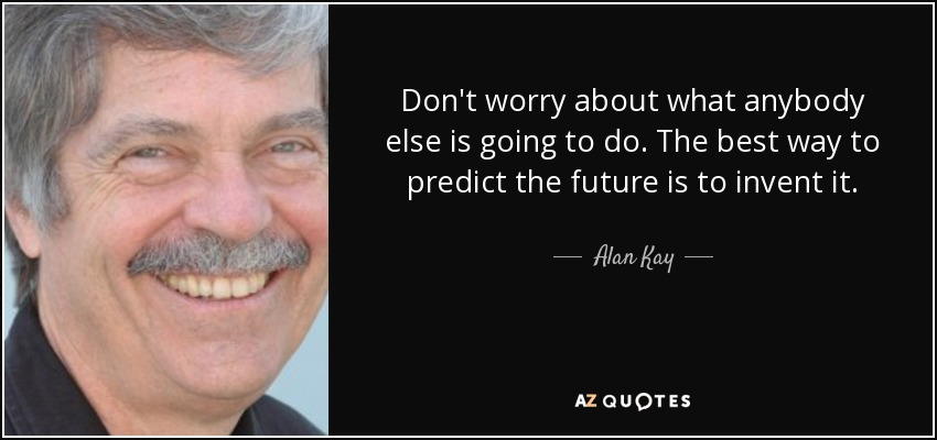 Don't worry about what anybody else is going to do. The best way to predict the future is to invent it. - Alan Kay