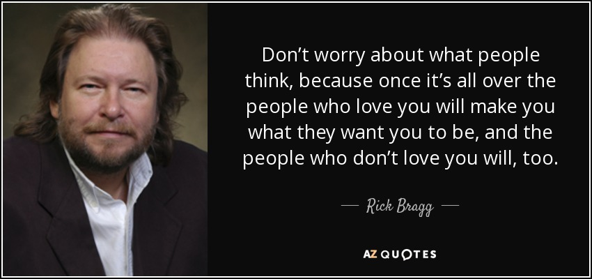 Don't worry about what people think, because once it's all over the people who love you will make you what they want you to be, and the people who don't love you will, too. - Rick Bragg