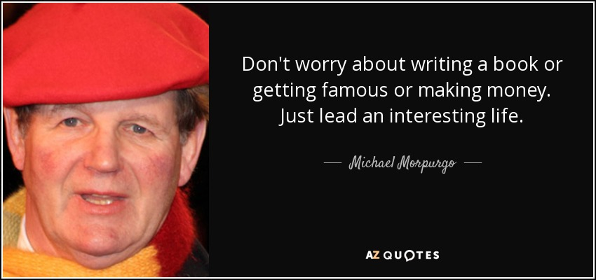 Don't worry about writing a book or getting famous or making money. Just lead an interesting life. - Michael Morpurgo